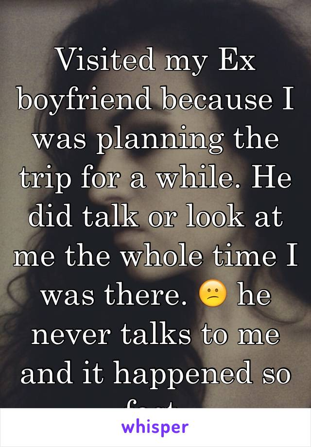 Visited my Ex boyfriend because I was planning the trip for a while. He did talk or look at me the whole time I was there. 😕 he never talks to me and it happened so fast.