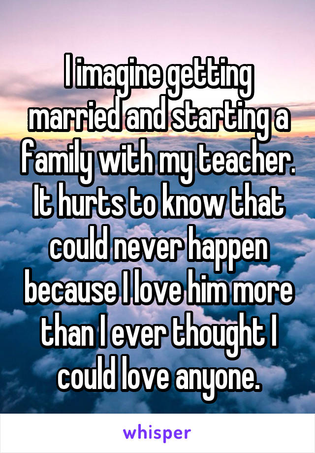 I imagine getting married and starting a family with my teacher. It hurts to know that could never happen because I love him more than I ever thought I could love anyone.