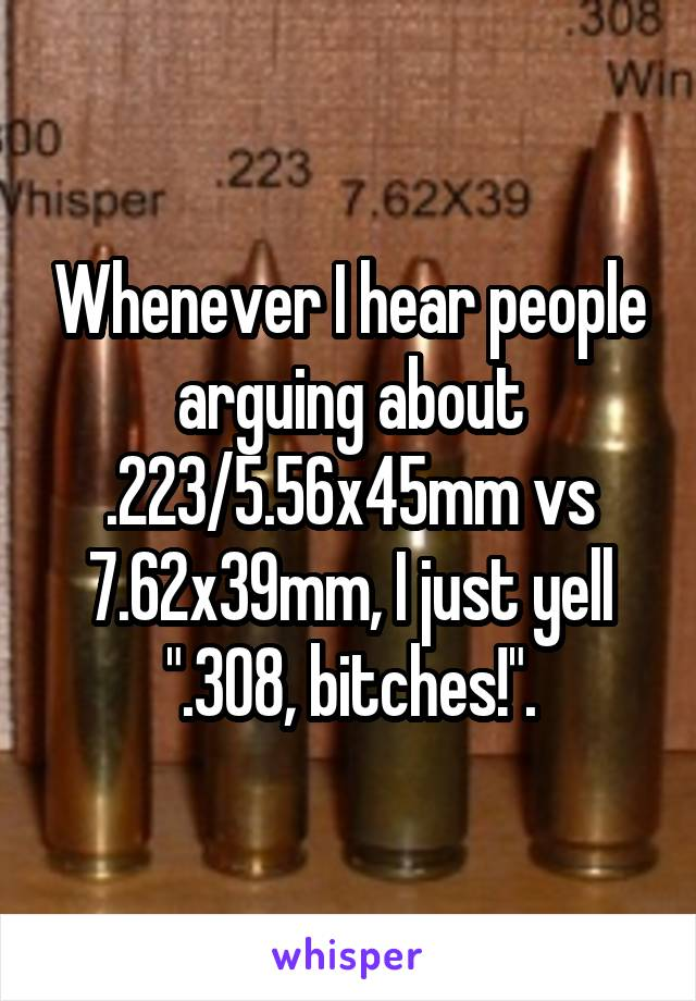 """Whenever I hear people arguing about .223/5.56x45mm vs 7.62x39mm, I just yell """".308, bitches!""""."""
