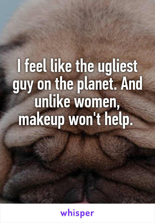I feel like the ugliest guy on the planet. And unlike women, makeup won't help.