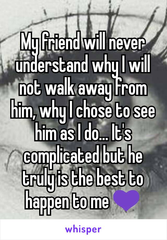 My friend will never understand why I will not walk away from him, why I chose to see him as I do... It's complicated but he truly is the best to happen to me 💜