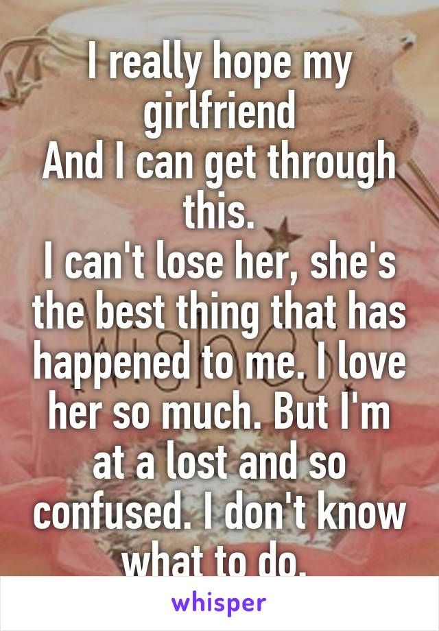 I really hope my girlfriend And I can get through this. I can't lose her, she's the best thing that has happened to me. I love her so much. But I'm at a lost and so confused. I don't know what to do.