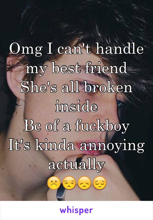 Omg I can't handle my best friend She's all broken inside Bc of a fuckboy  It's kinda annoying actually  ☹️😒😞😔
