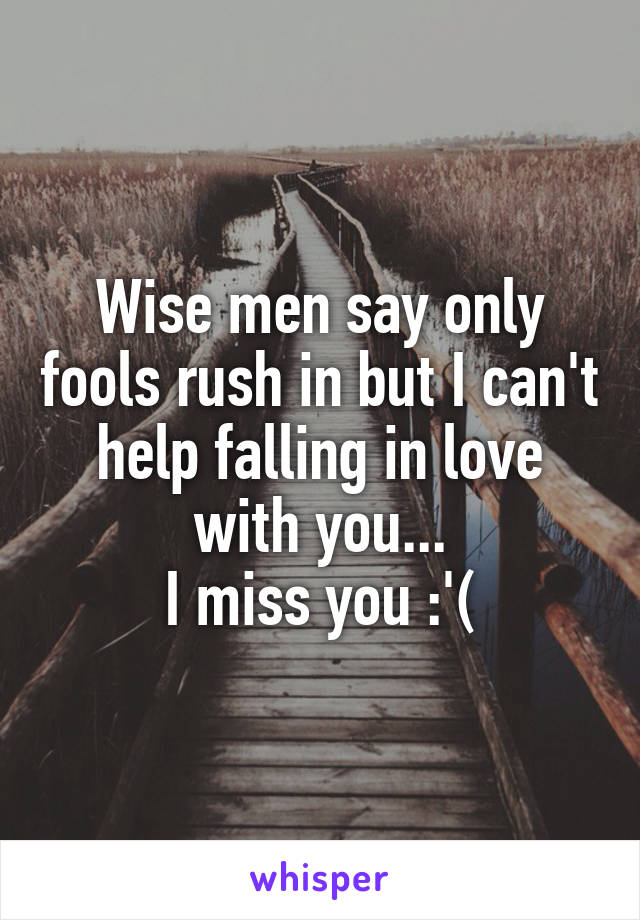 Wise men say only fools rush in but I can't help falling in love with you... I miss you :'(