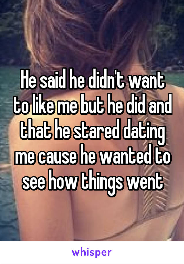 He said he didn't want to like me but he did and that he stared dating me cause he wanted to see how things went