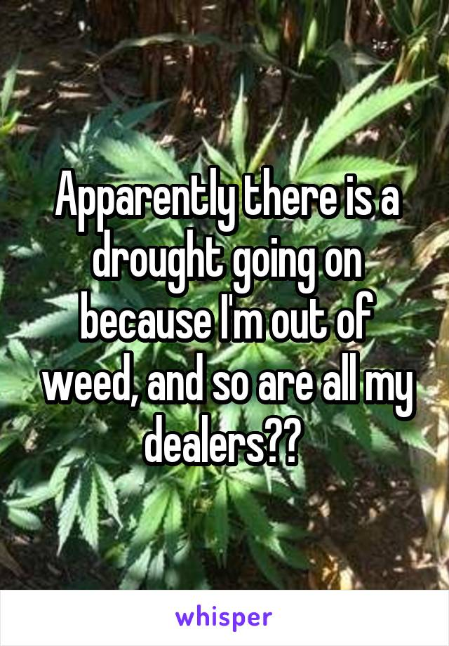 Apparently there is a drought going on because I'm out of weed, and so are all my dealers??