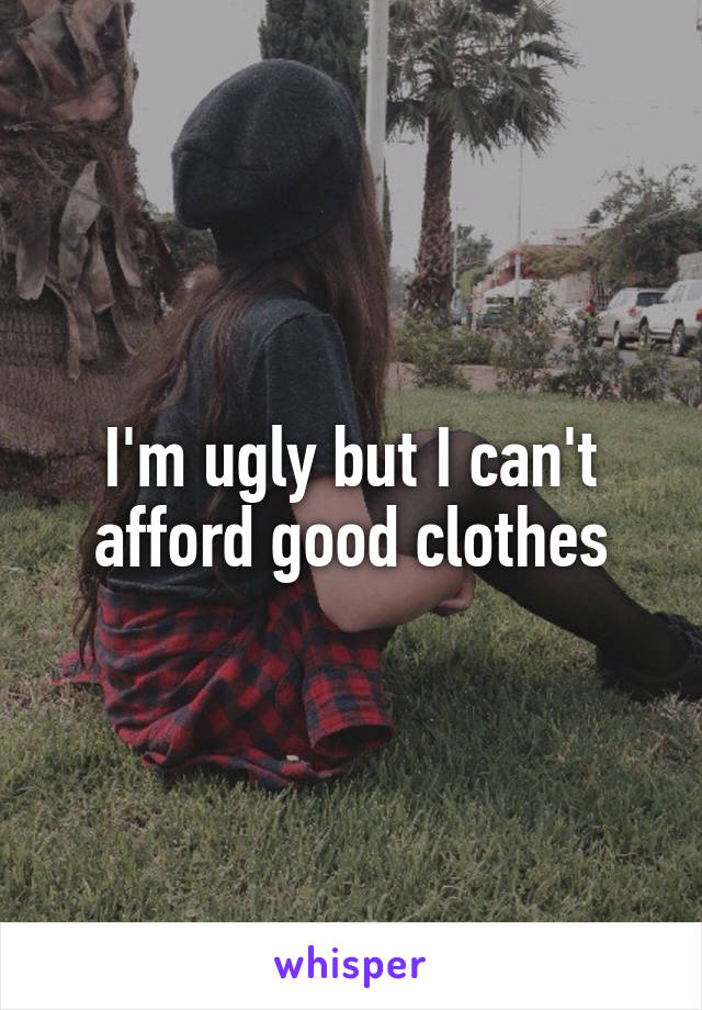 I'm ugly but I can't afford good clothes