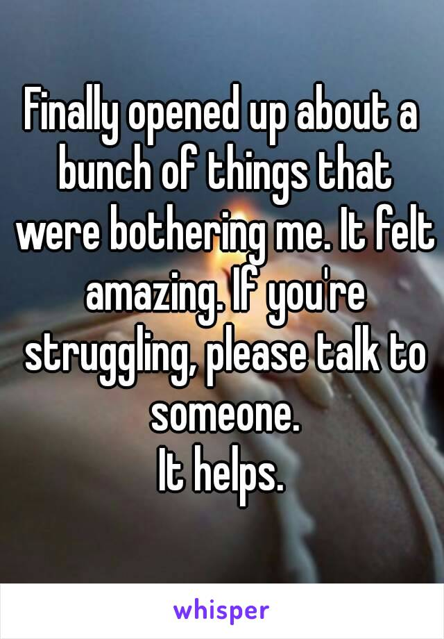 Finally opened up about a bunch of things that were bothering me. It felt amazing. If you're struggling, please talk to someone. It helps.