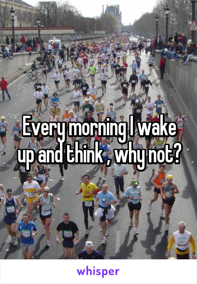 Every morning I wake up and think , why not?