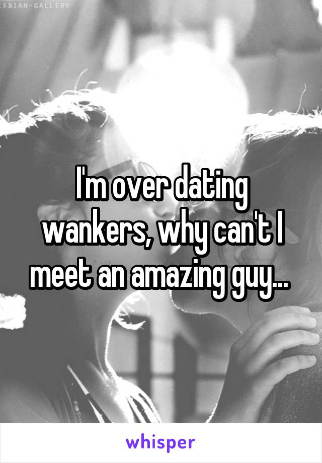 I'm over dating wankers, why can't I meet an amazing guy...
