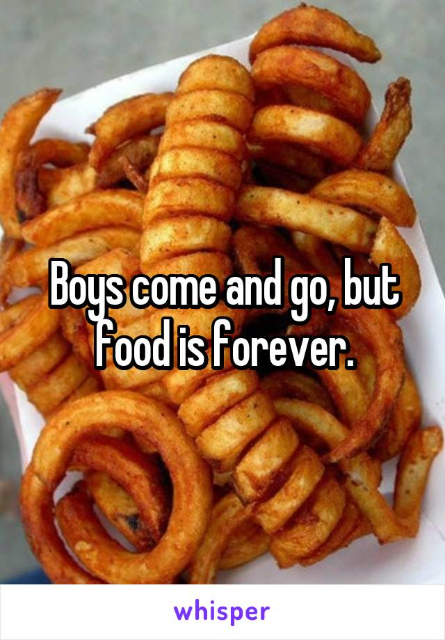 Boys come and go, but food is forever.