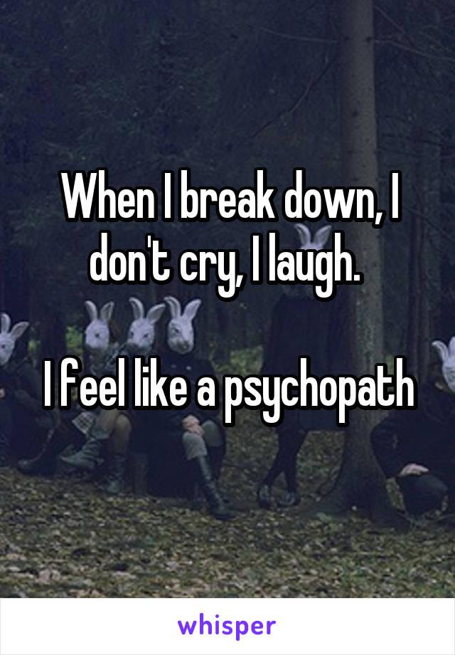 When I break down, I don't cry, I laugh.   I feel like a psychopath