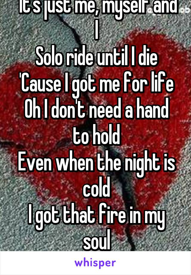It's just me, myself and I Solo ride until I die 'Cause I got me for life Oh I don't need a hand to hold Even when the night is cold I got that fire in my soul
