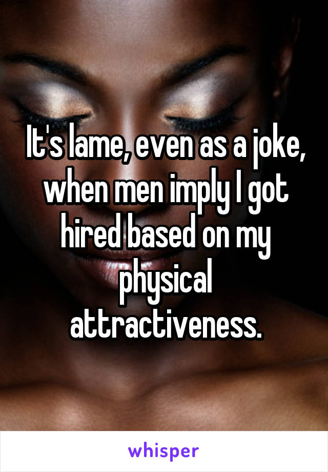 It's lame, even as a joke, when men imply I got hired based on my physical attractiveness.