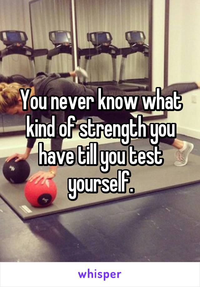 You never know what kind of strength you have till you test yourself.