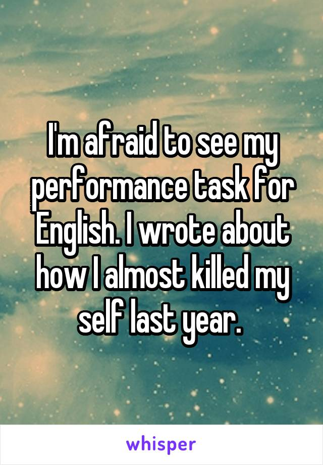 I'm afraid to see my performance task for English. I wrote about how I almost killed my self last year.