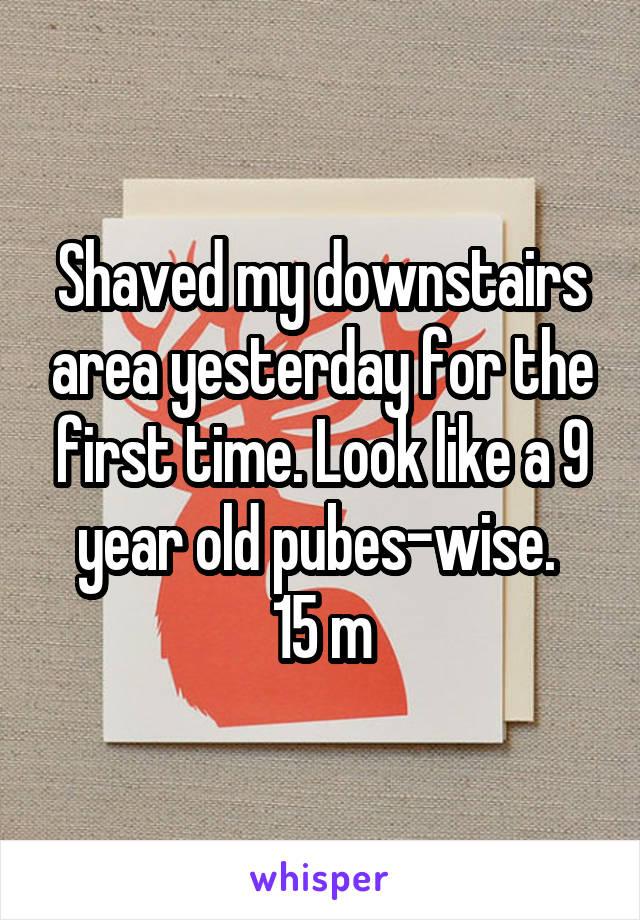 Shaved my downstairs area yesterday for the first time. Look like a 9 year old pubes-wise.  15 m