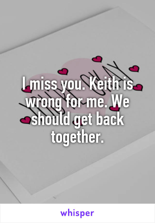 I miss you. Keith is wrong for me. We should get back together.