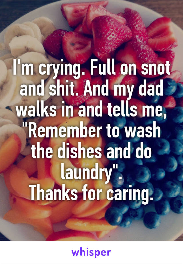 """I'm crying. Full on snot and shit. And my dad walks in and tells me, """"Remember to wash the dishes and do laundry"""". Thanks for caring."""