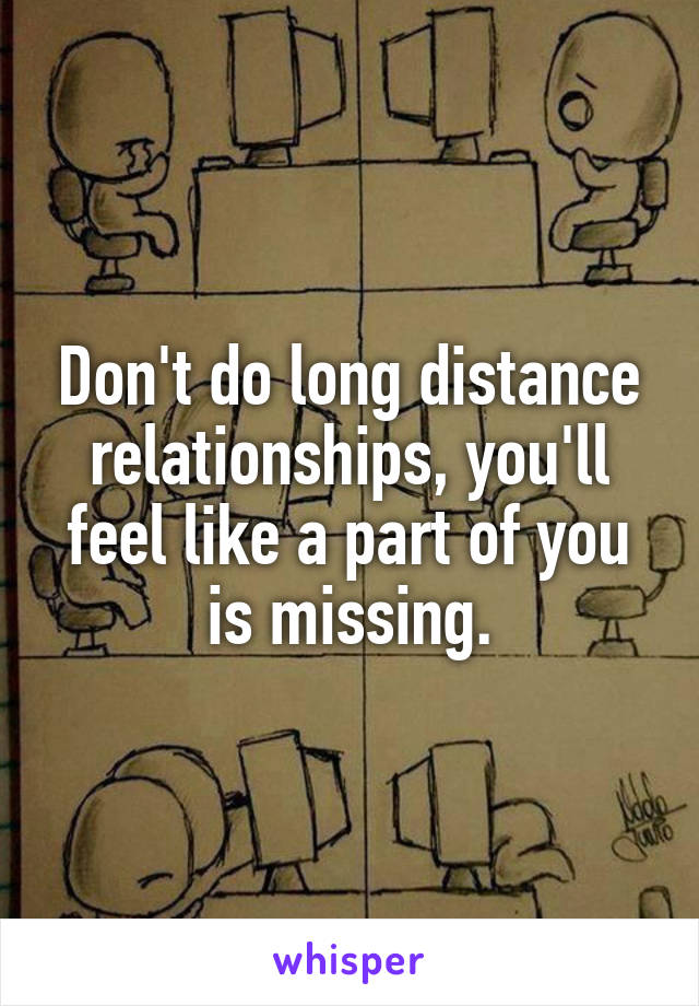 Don't do long distance relationships, you'll feel like a part of you is missing.