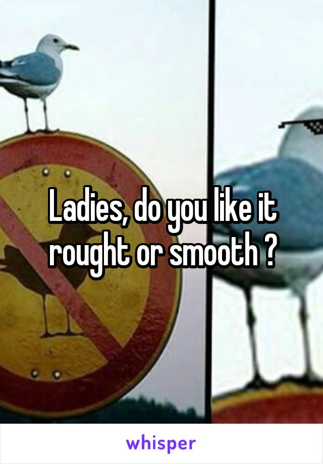 Ladies, do you like it rought or smooth ?