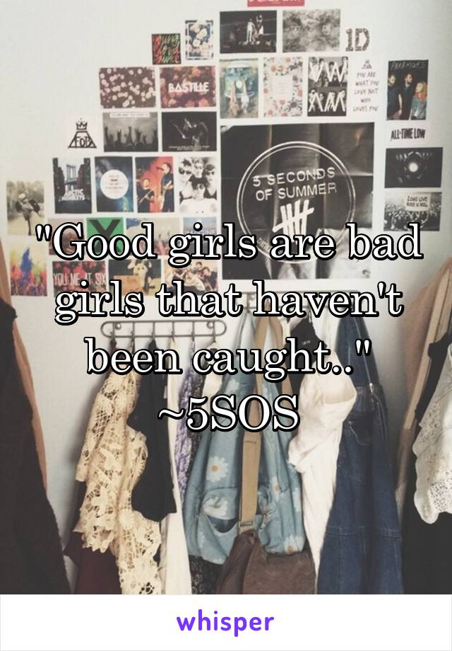 """Good girls are bad girls that haven't been caught.."" ~5SOS"