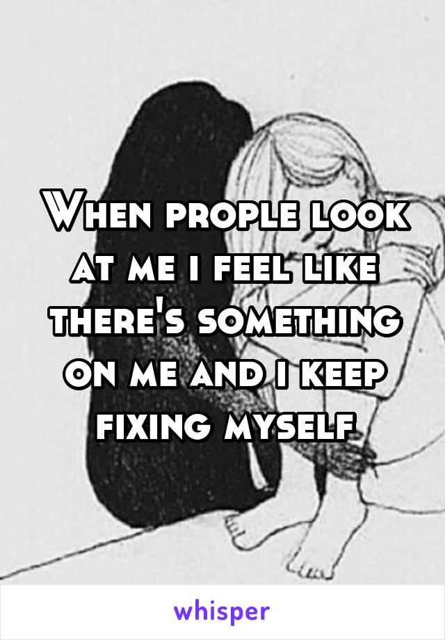 When prople look at me i feel like there's something on me and i keep fixing myself