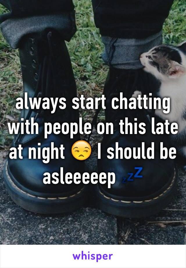 always start chatting with people on this late at night 😒 I should be asleeeeep 💤