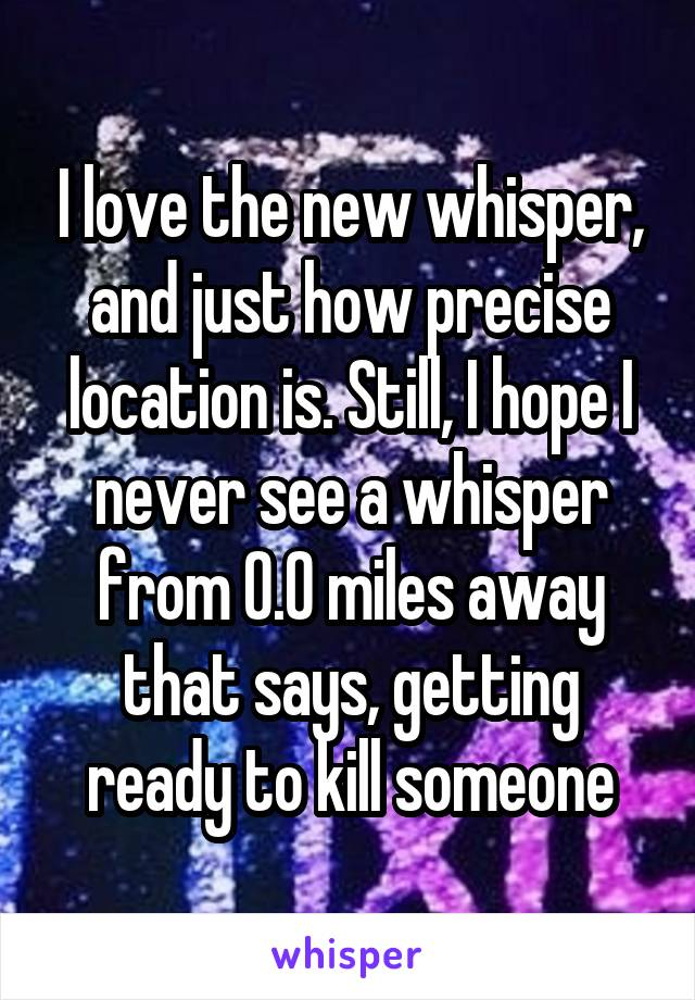 I love the new whisper, and just how precise location is. Still, I hope I never see a whisper from 0.0 miles away that says, getting ready to kill someone
