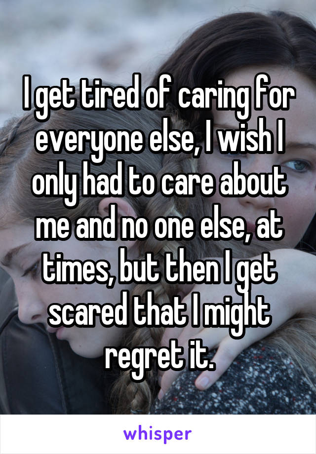 I get tired of caring for everyone else, I wish I only had to care about me and no one else, at times, but then I get scared that I might regret it.