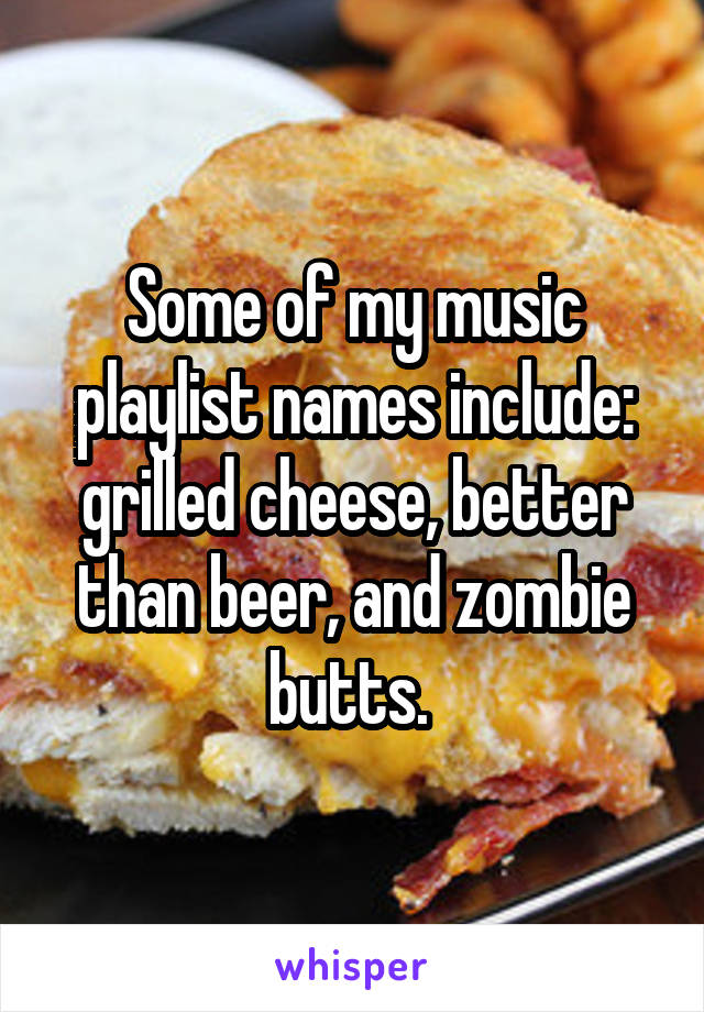 Some of my music playlist names include: grilled cheese, better than beer, and zombie butts.