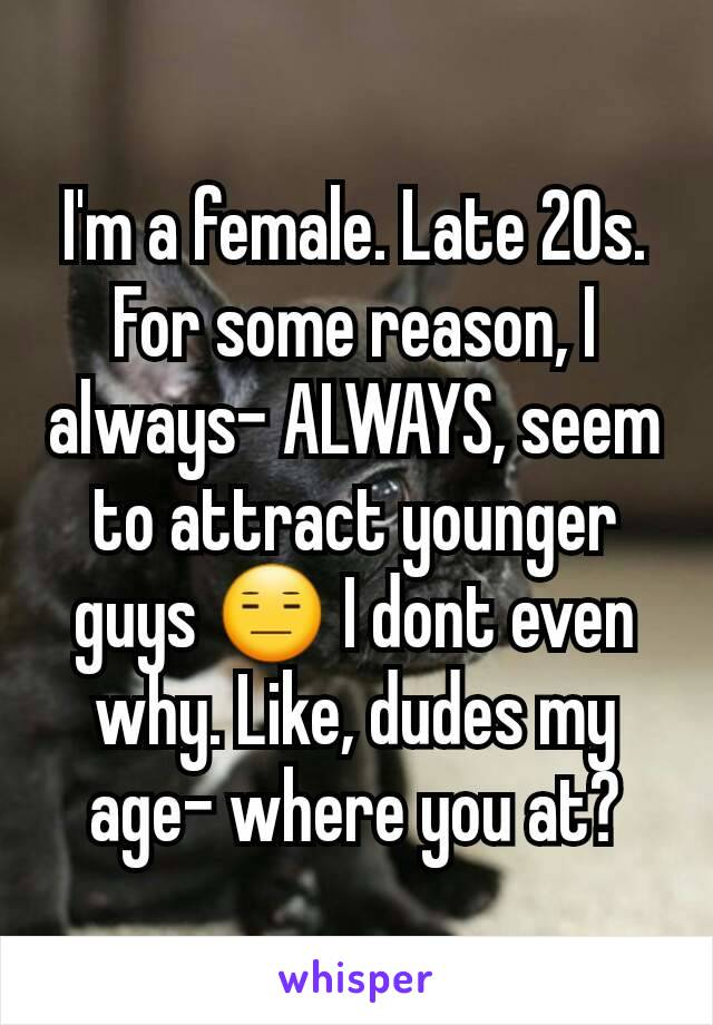 I'm a female. Late 20s. For some reason, I always- ALWAYS, seem to attract younger guys 😑 I dont even why. Like, dudes my age- where you at?