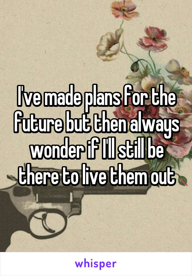 I've made plans for the future but then always wonder if I'll still be there to live them out