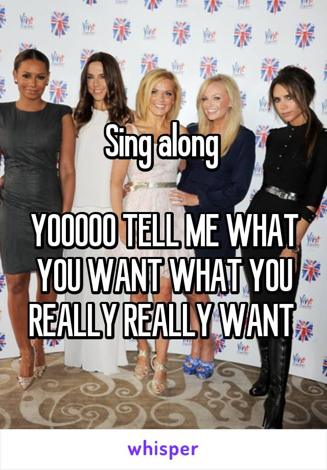 Sing along   YOOOOO TELL ME WHAT YOU WANT WHAT YOU REALLY REALLY WANT