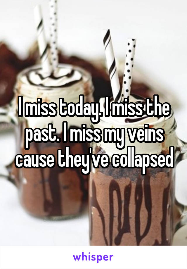 I miss today. I miss the past. I miss my veins cause they've collapsed