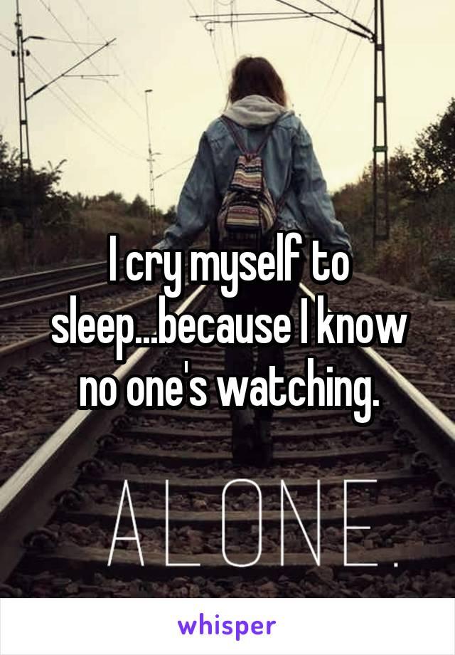 I cry myself to sleep...because I know no one's watching.
