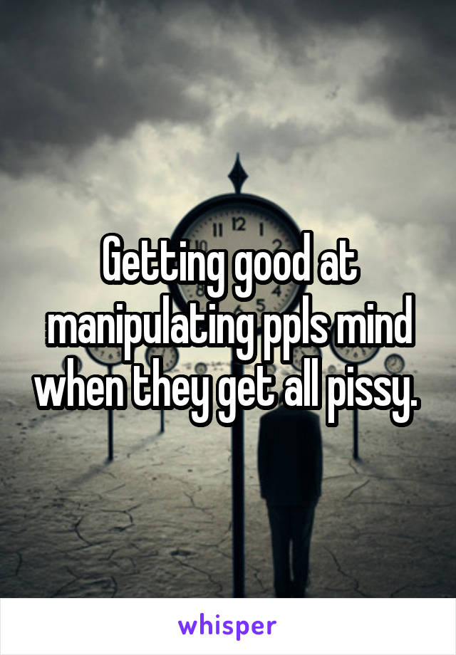 Getting good at manipulating ppls mind when they get all pissy.