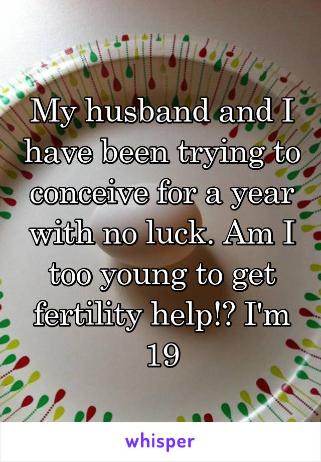 My husband and I have been trying to conceive for a year with no luck. Am I too young to get fertility help!? I'm 19