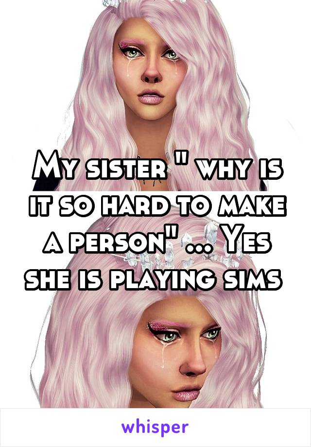 """My sister """" why is it so hard to make a person"""" ... Yes she is playing sims"""