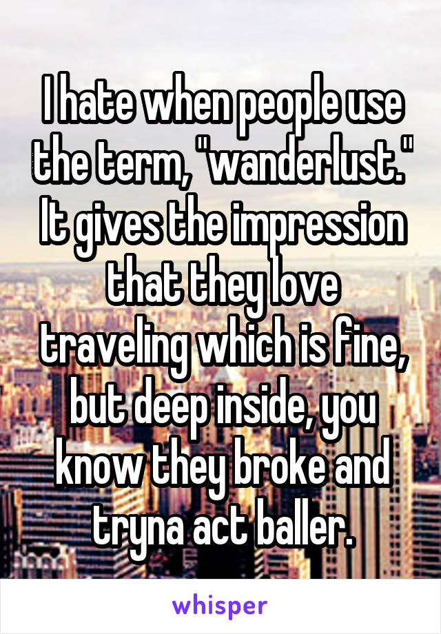 """I hate when people use the term, """"wanderlust."""" It gives the impression that they love traveling which is fine, but deep inside, you know they broke and tryna act baller."""