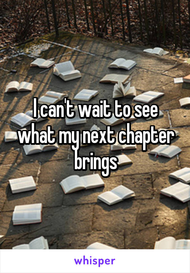 I can't wait to see what my next chapter brings