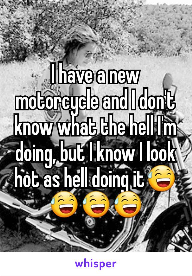 I have a new motorcycle and I don't know what the hell I'm doing, but I know I look hot as hell doing it😅😅😅😅
