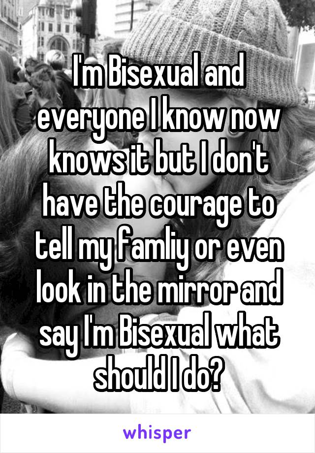 I'm Bisexual and everyone I know now knows it but I don't have the courage to tell my famliy or even look in the mirror and say I'm Bisexual what should I do?