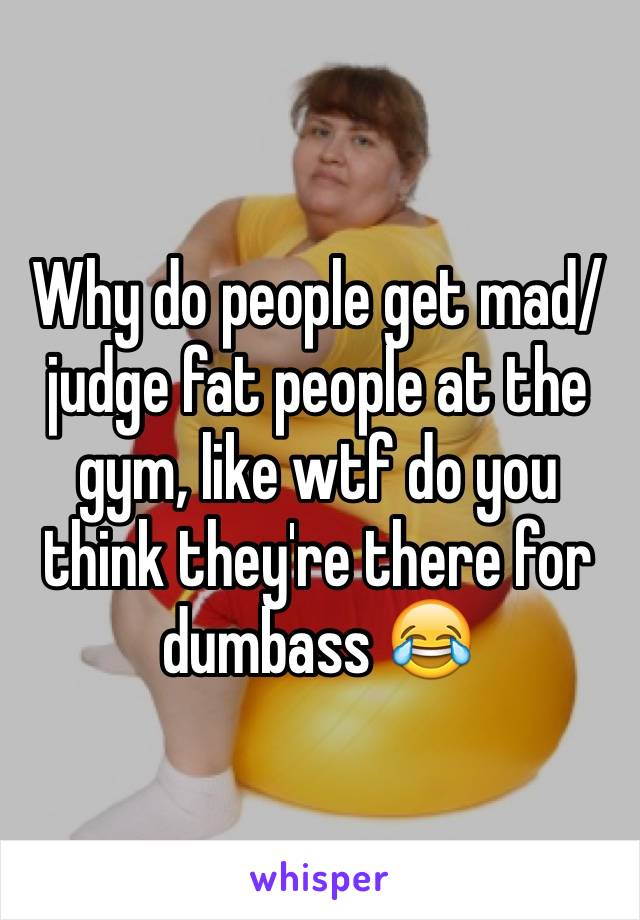 Why do people get mad/judge fat people at the gym, like wtf do you think they're there for dumbass 😂