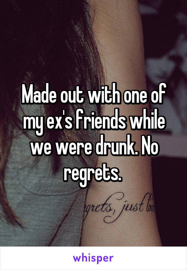 Made out with one of my ex's friends while we were drunk. No regrets.