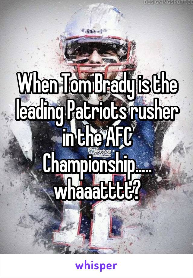 When Tom Brady is the leading Patriots rusher in the AFC Championship..... whaaatttt?