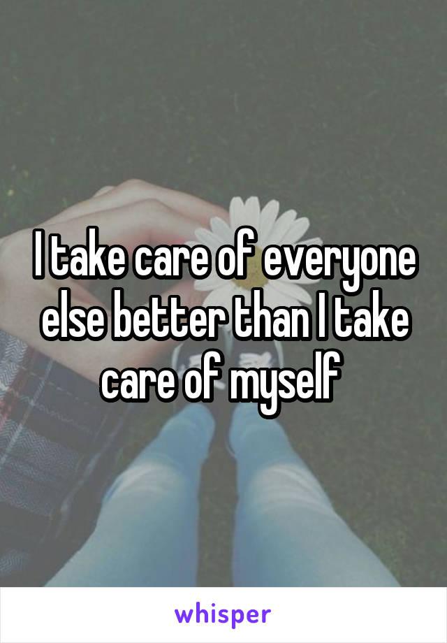 I take care of everyone else better than I take care of myself