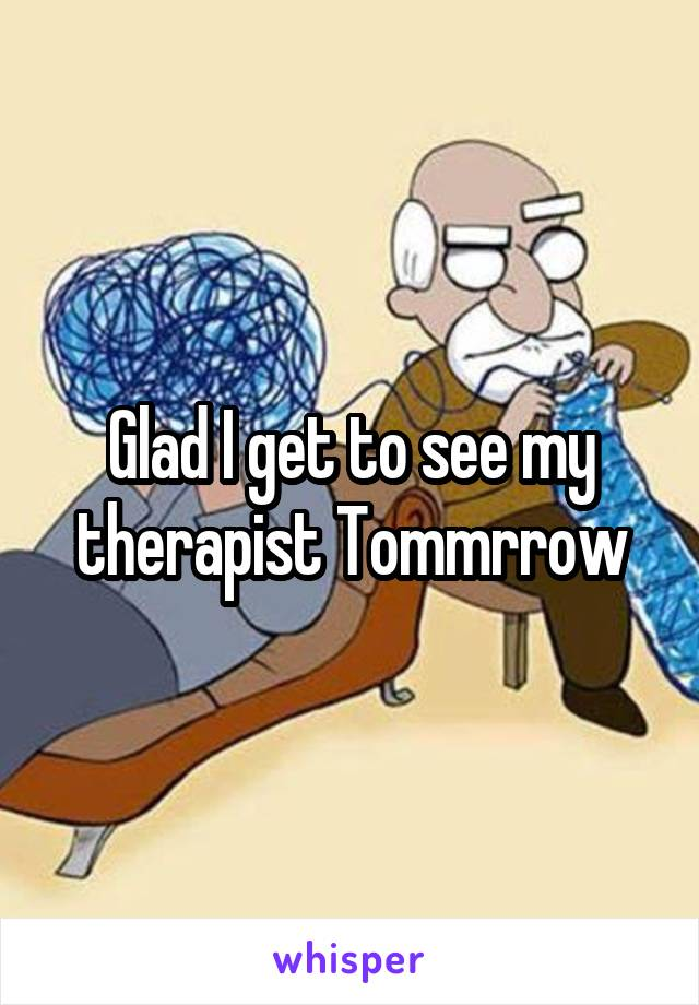 Glad I get to see my therapist Tommrrow
