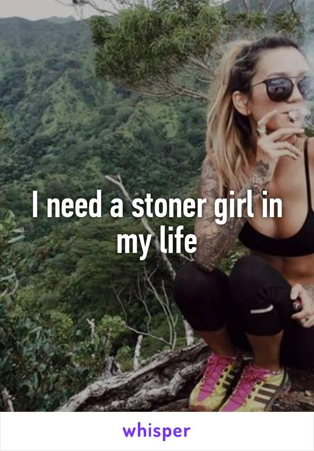 I need a stoner girl in my life