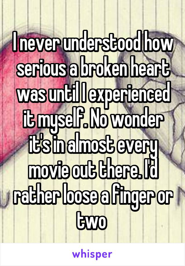 I never understood how serious a broken heart was until I experienced it myself. No wonder it's in almost every movie out there. I'd rather loose a finger or two